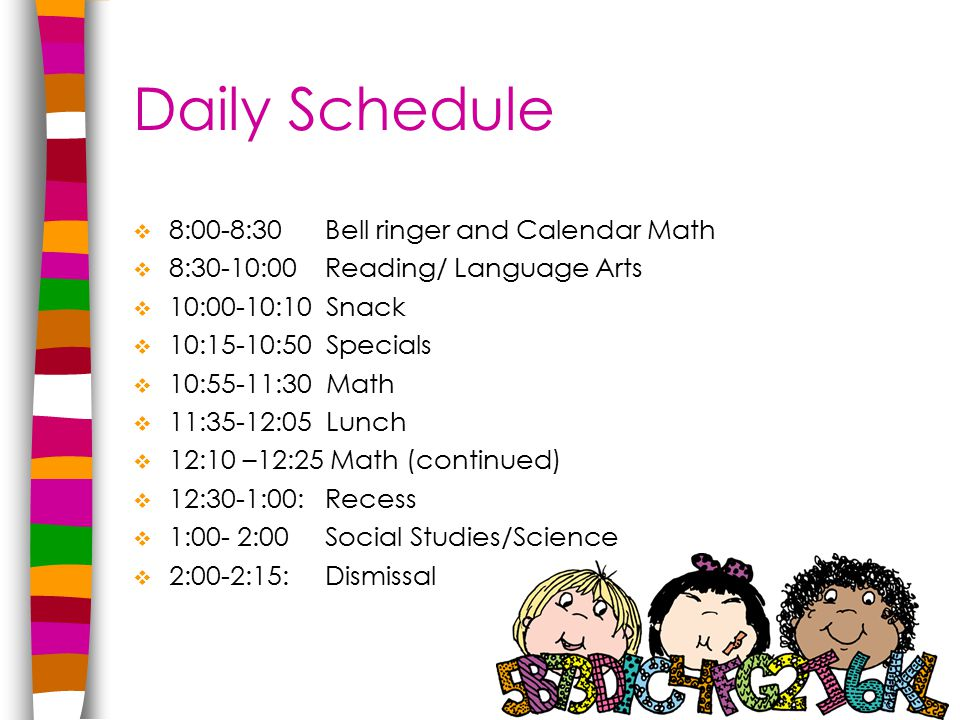 Daily Schedule  8:00-8:30Bell ringer and Calendar Math  8:30-10:00Reading/ Language Arts  10:00-10:10 Snack  10:15-10:50 Specials  10:55-11:30 Math  11:35-12:05 Lunch  12:10 –12:25 Math (continued)  12:30-1:00: Recess  1:00- 2:00 Social Studies/Science  2:00-2:15: Dismissal