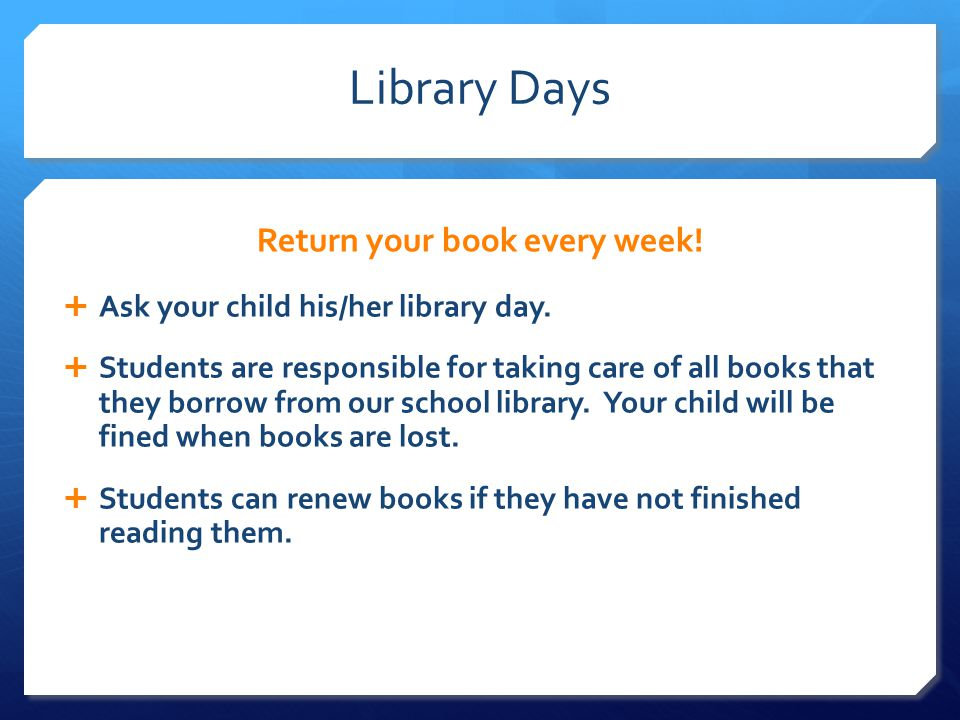 Library Days Return your book every week.  Ask your child his/her library day.