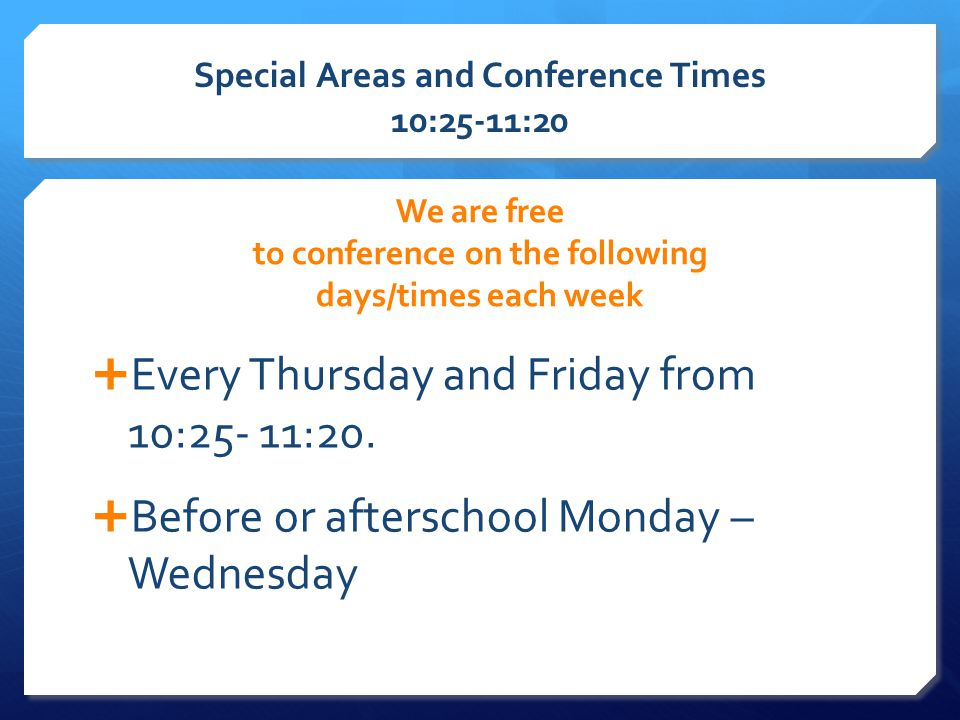 Special Areas and Conference Times 10:25-11:20 We are free to conference on the following days/times each week  Every Thursday and Friday from 10:25- 11:20.
