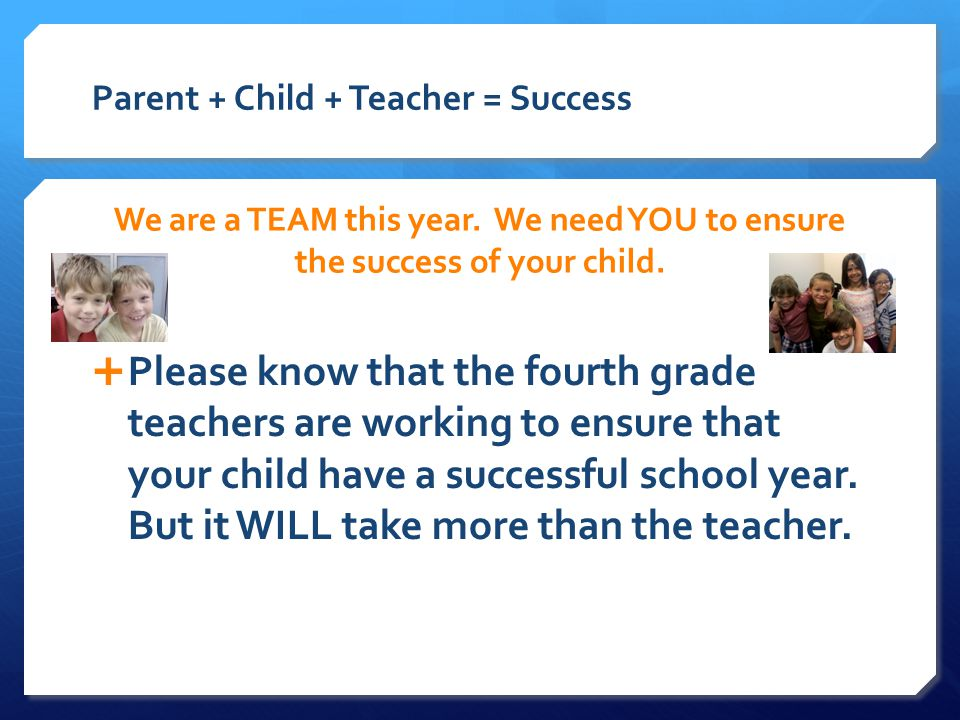Parent + Child + Teacher = Success We are a TEAM this year.