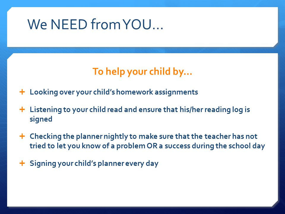 We NEED from YOU… To help your child by…  Looking over your child's homework assignments  Listening to your child read and ensure that his/her reading log is signed  Checking the planner nightly to make sure that the teacher has not tried to let you know of a problem OR a success during the school day  Signing your child's planner every day