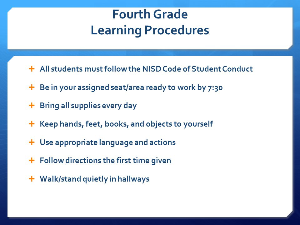 Fourth Grade Learning Procedures  All students must follow the NISD Code of Student Conduct  Be in your assigned seat/area ready to work by 7:30  Bring all supplies every day  Keep hands, feet, books, and objects to yourself  Use appropriate language and actions  Follow directions the first time given  Walk/stand quietly in hallways
