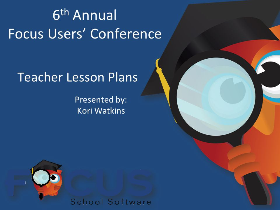 6 th Annual Focus Users' Conference Teacher Lesson Plans Presented by: Kori Watkins
