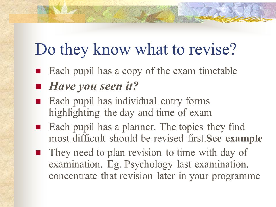 Do they know what to revise. Each pupil has a copy of the exam timetable Have you seen it.