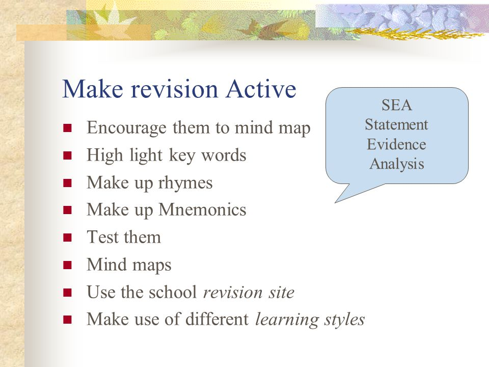 Make revision Active Encourage them to mind map High light key words Make up rhymes Make up Mnemonics Test them Mind maps Use the school revision site Make use of different learning styles SEA Statement Evidence Analysis