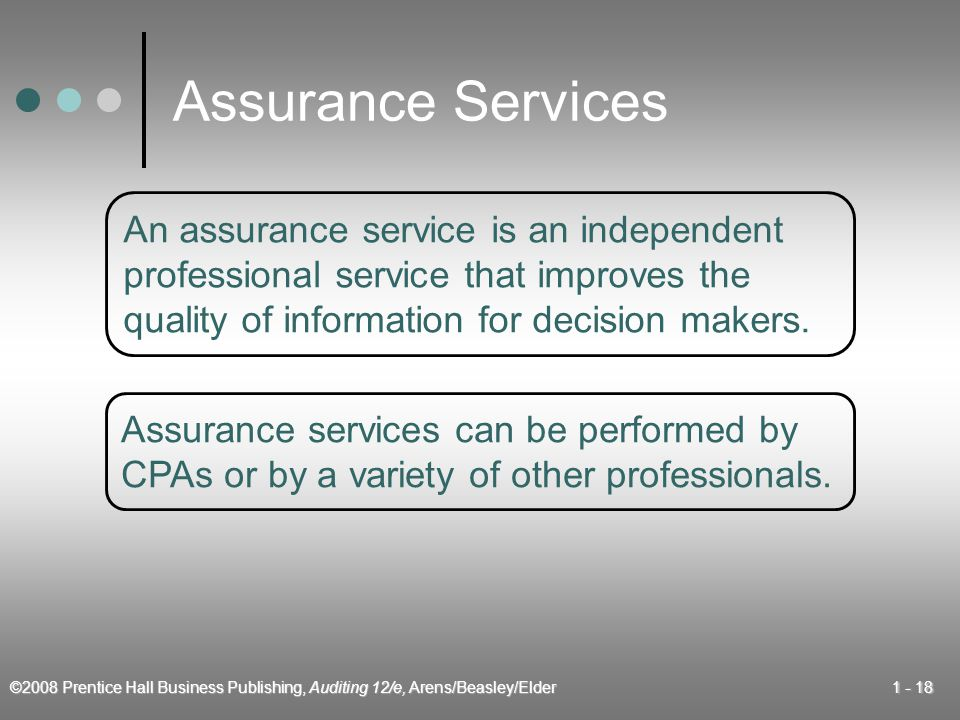©2008 Prentice Hall Business Publishing, Auditing 12/e, Arens/Beasley/Elder Assurance Services An assurance service is an independent professional service that improves the quality of information for decision makers.