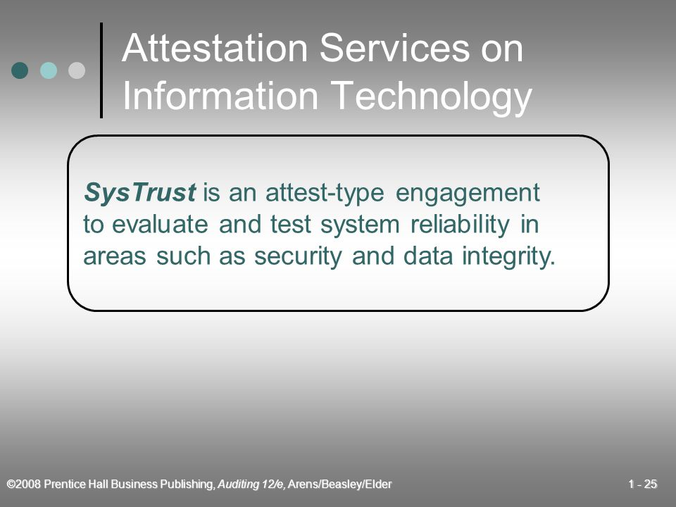 ©2008 Prentice Hall Business Publishing, Auditing 12/e, Arens/Beasley/Elder Attestation Services on Information Technology SysTrust is an attest-type engagement to evaluate and test system reliability in areas such as security and data integrity.