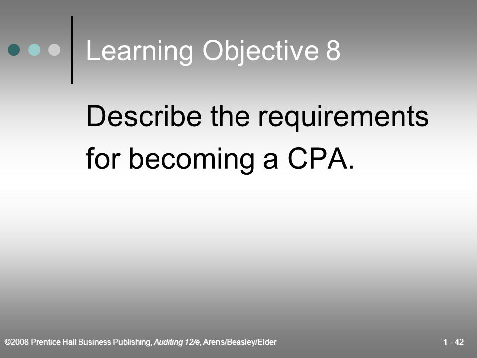 ©2008 Prentice Hall Business Publishing, Auditing 12/e, Arens/Beasley/Elder Learning Objective 8 Describe the requirements for becoming a CPA.