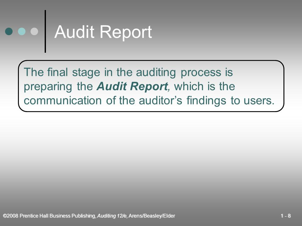 ©2008 Prentice Hall Business Publishing, Auditing 12/e, Arens/Beasley/Elder Audit Report The final stage in the auditing process is preparing the Audit Report, which is the communication of the auditor's findings to users.