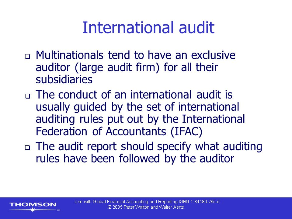 International audit  Multinationals tend to have an exclusive auditor (large audit firm) for all their subsidiaries  The conduct of an international audit is usually guided by the set of international auditing rules put out by the International Federation of Accountants (IFAC)  The audit report should specify what auditing rules have been followed by the auditor