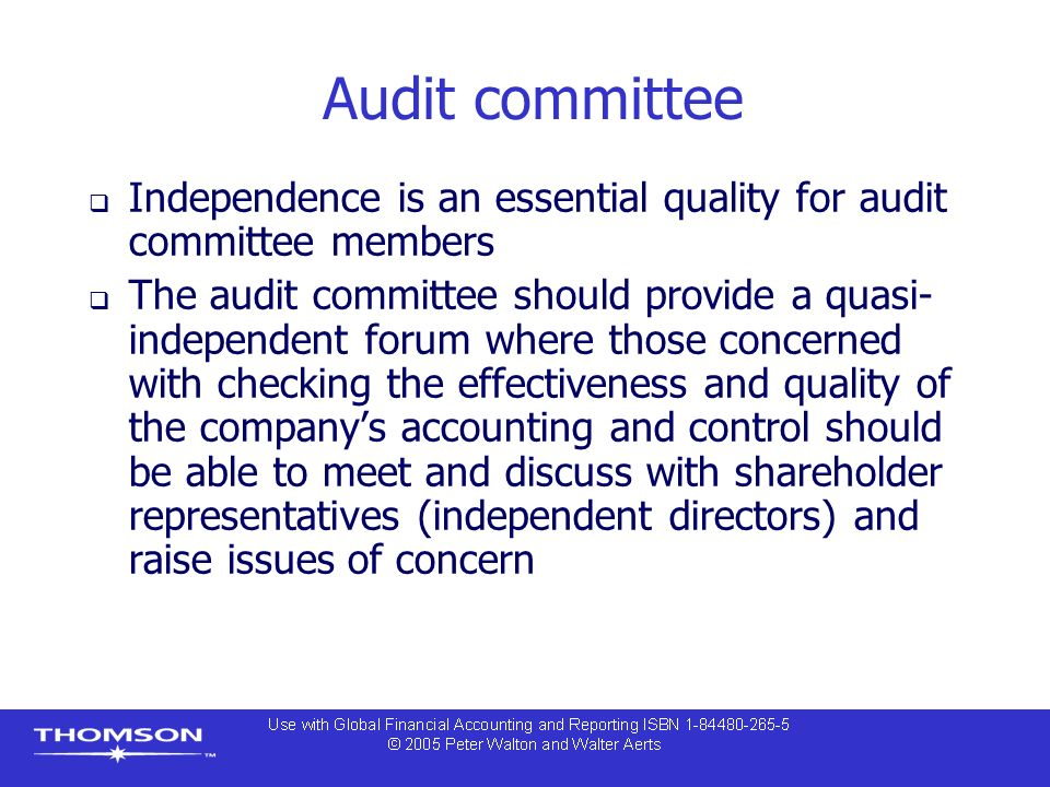 Audit committee  Independence is an essential quality for audit committee members  The audit committee should provide a quasi- independent forum where those concerned with checking the effectiveness and quality of the company's accounting and control should be able to meet and discuss with shareholder representatives (independent directors) and raise issues of concern