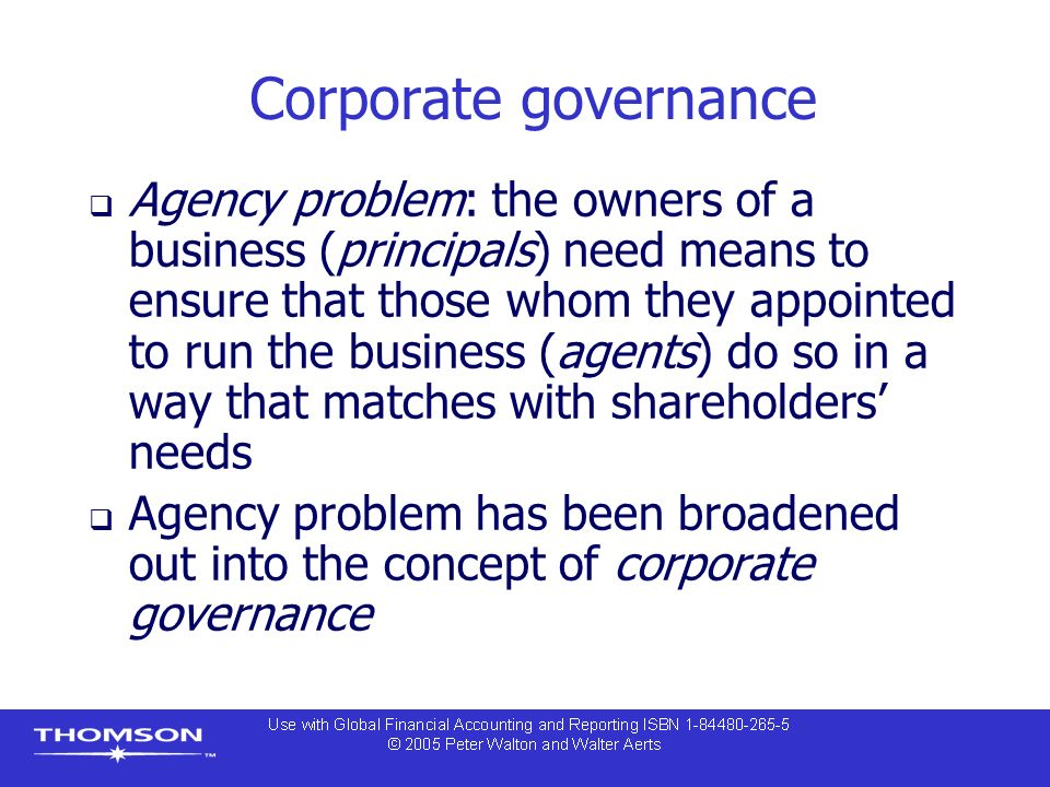 Corporate governance  Agency problem: the owners of a business (principals) need means to ensure that those whom they appointed to run the business (agents) do so in a way that matches with shareholders' needs  Agency problem has been broadened out into the concept of corporate governance