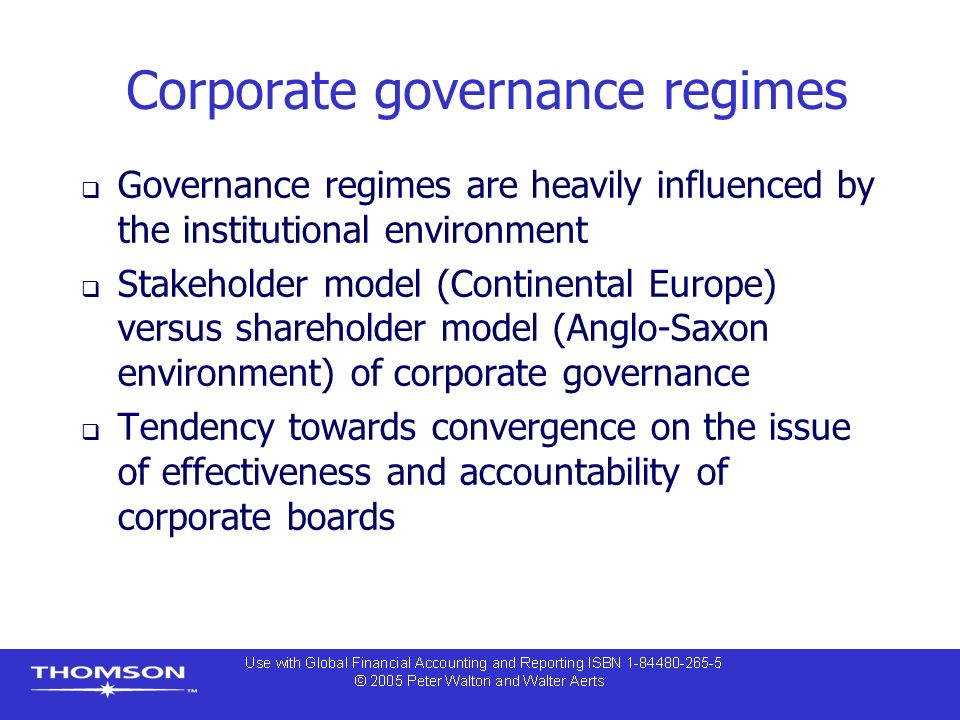 Corporate governance regimes  Governance regimes are heavily influenced by the institutional environment  Stakeholder model (Continental Europe) versus shareholder model (Anglo-Saxon environment) of corporate governance  Tendency towards convergence on the issue of effectiveness and accountability of corporate boards