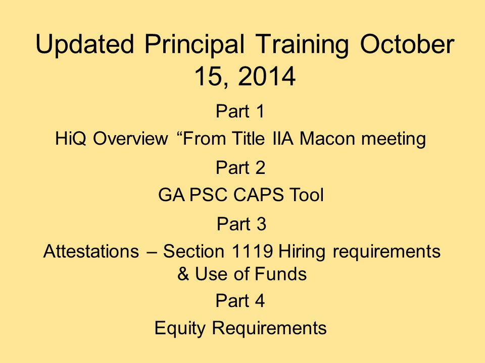 Updated Principal Training October 15, 2014 Part 3 Attestations – Section 1119 Hiring requirements & Use of Funds Part 2 GA PSC CAPS Tool Part 1 HiQ Overview From Title IIA Macon meeting Part 4 Equity Requirements