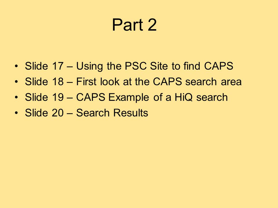 Part 2 Slide 17 – Using the PSC Site to find CAPS Slide 18 – First look at the CAPS search area Slide 19 – CAPS Example of a HiQ search Slide 20 – Search Results