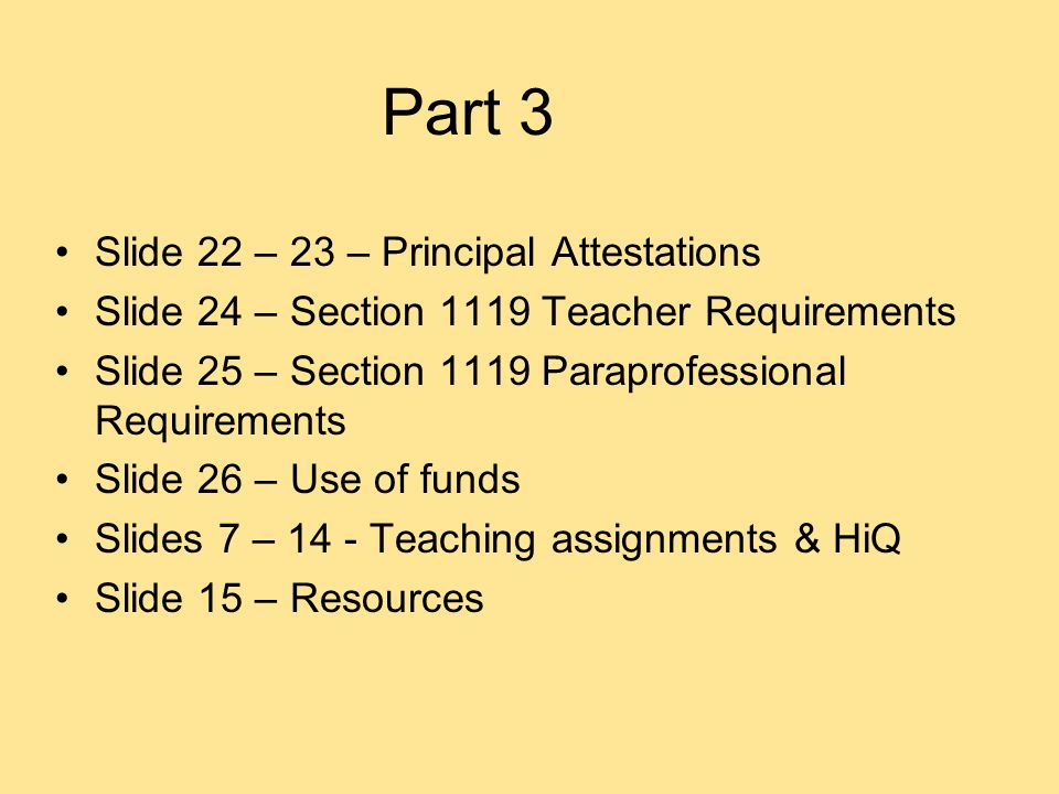 Part 3 Slide 22 – 23 – Principal Attestations Slide 24 – Section 1119 Teacher Requirements Slide 25 – Section 1119 Paraprofessional Requirements Slide 26 – Use of funds Slides 7 – 14 - Teaching assignments & HiQ Slide 15 – Resources