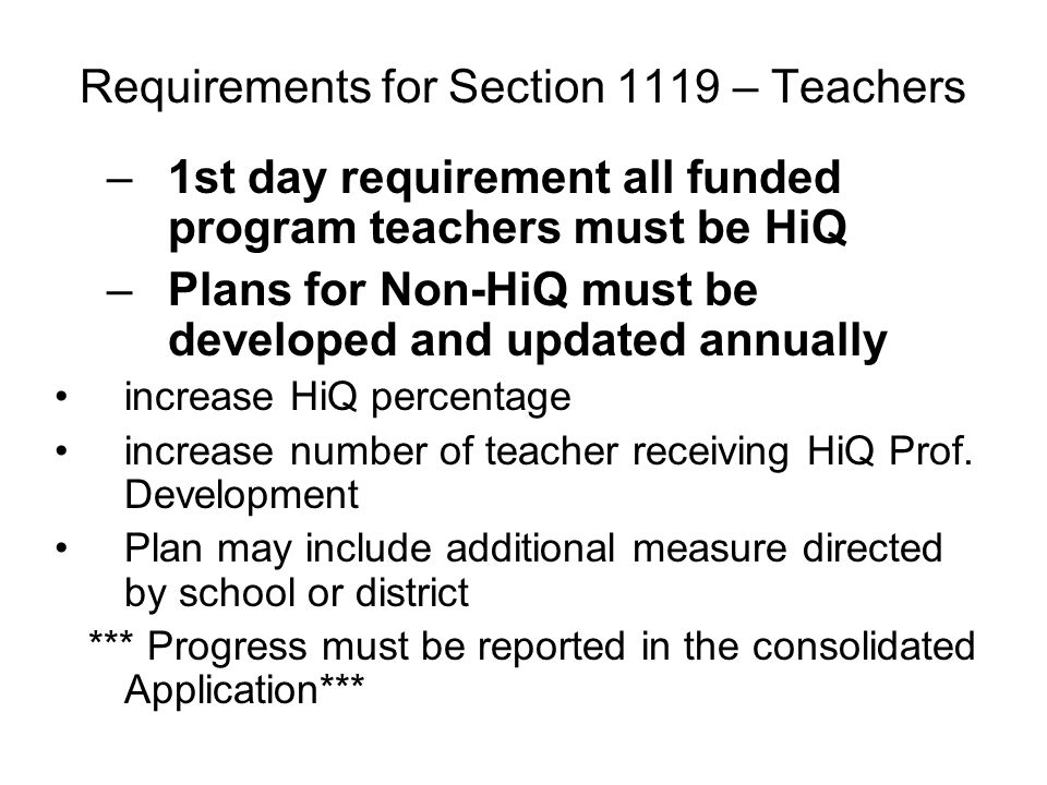 Requirements for Section 1119 – Teachers –1st day requirement all funded program teachers must be HiQ –Plans for Non-HiQ must be developed and updated annually increase HiQ percentage increase number of teacher receiving HiQ Prof.