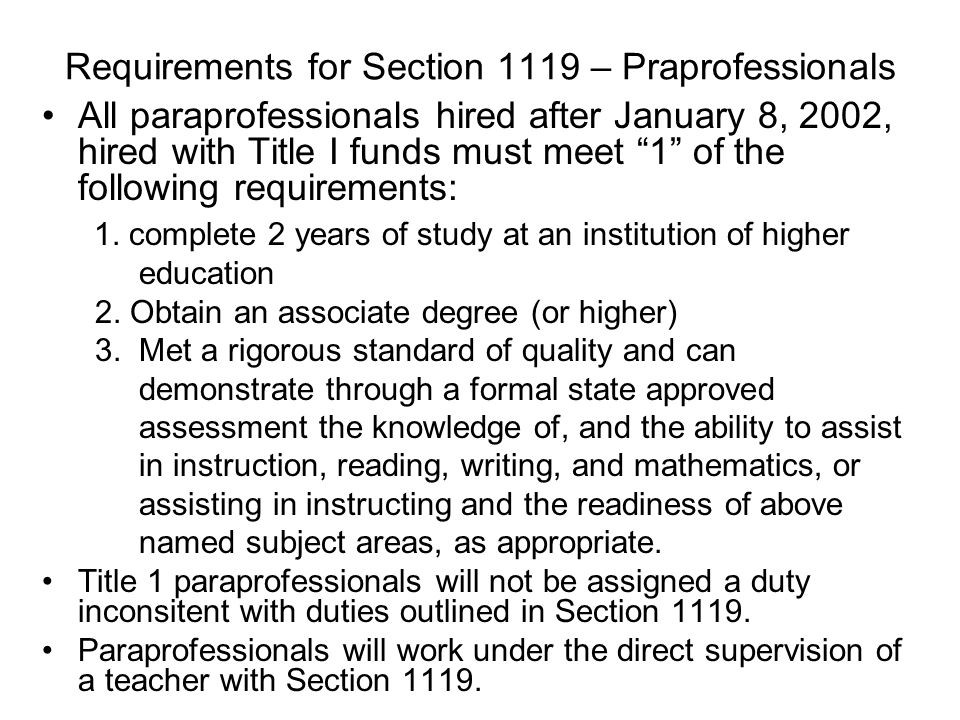Requirements for Section 1119 – Praprofessionals All paraprofessionals hired after January 8, 2002, hired with Title I funds must meet 1 of the following requirements: 1.