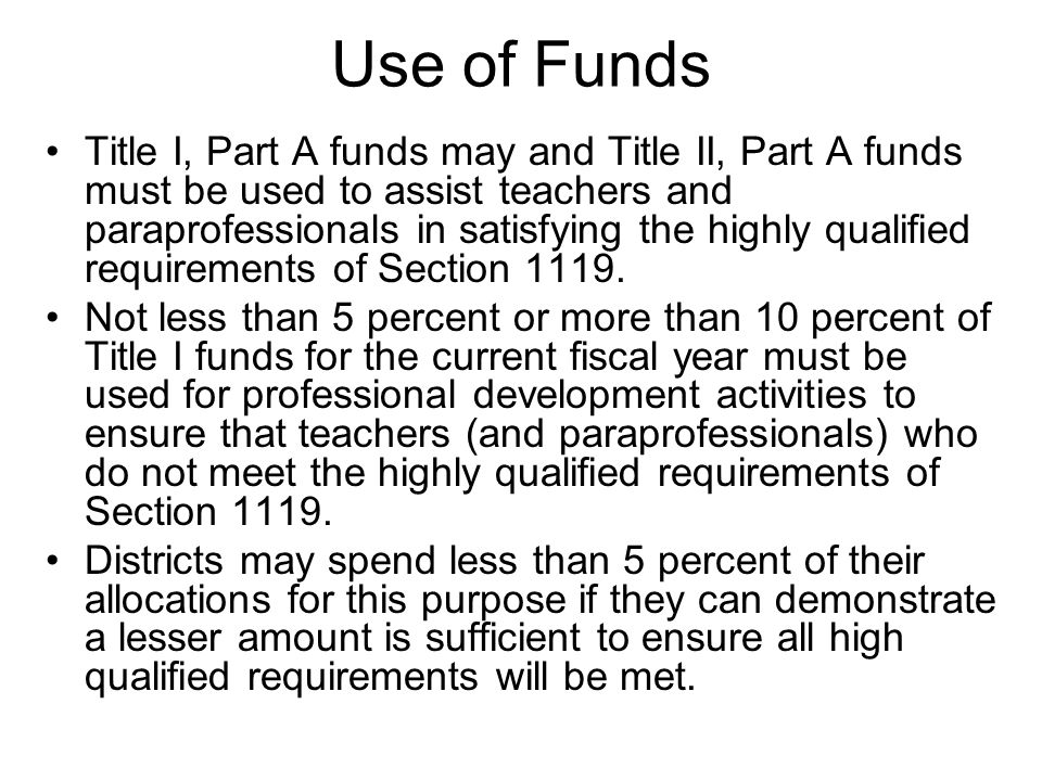 Use of Funds Title I, Part A funds may and Title II, Part A funds must be used to assist teachers and paraprofessionals in satisfying the highly qualified requirements of Section 1119.