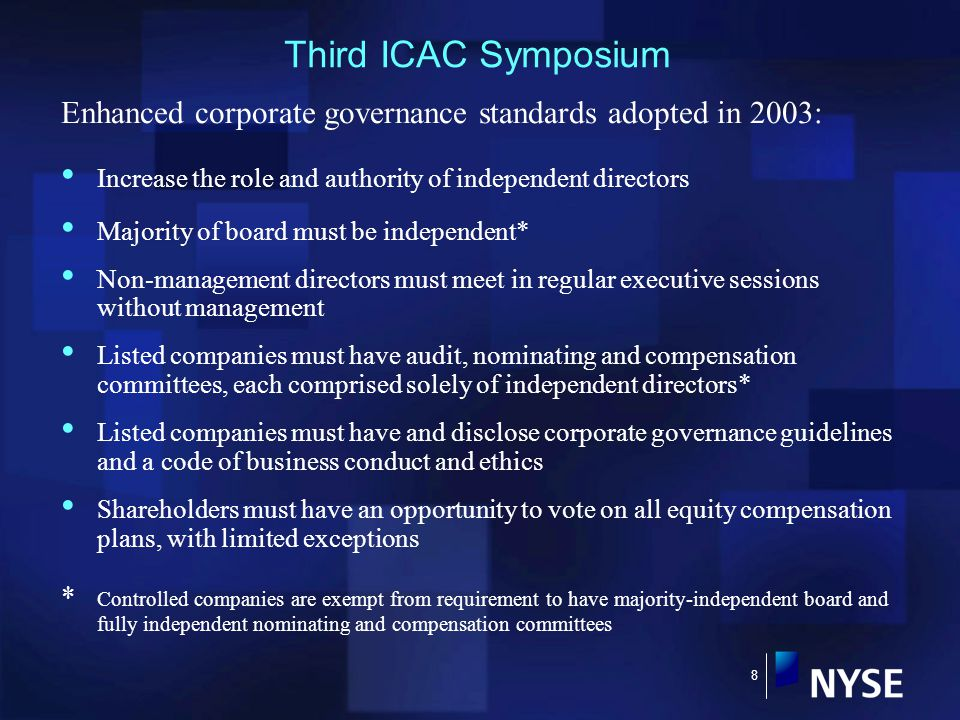 8 Third ICAC Symposium Enhanced corporate governance standards adopted in 2003: Increase the role and authority of independent directors Majority of board must be independent* Non-management directors must meet in regular executive sessions without management Listed companies must have audit, nominating and compensation committees, each comprised solely of independent directors* Listed companies must have and disclose corporate governance guidelines and a code of business conduct and ethics Shareholders must have an opportunity to vote on all equity compensation plans, with limited exceptions * Controlled companies are exempt from requirement to have majority-independent board and fully independent nominating and compensation committees