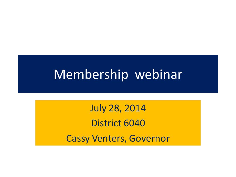 Membership webinar July 28, 2014 District 6040 Cassy Venters, Governor
