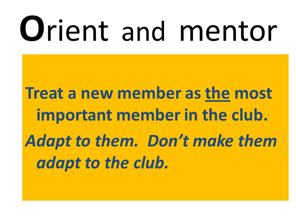 O rient and mentor Treat a new member as the most important member in the club.