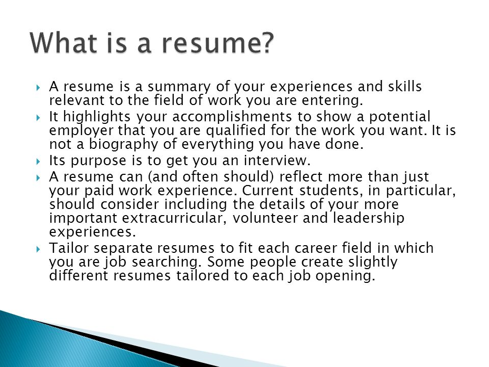  A resume is a summary of your experiences and skills relevant to the field of work you are entering.