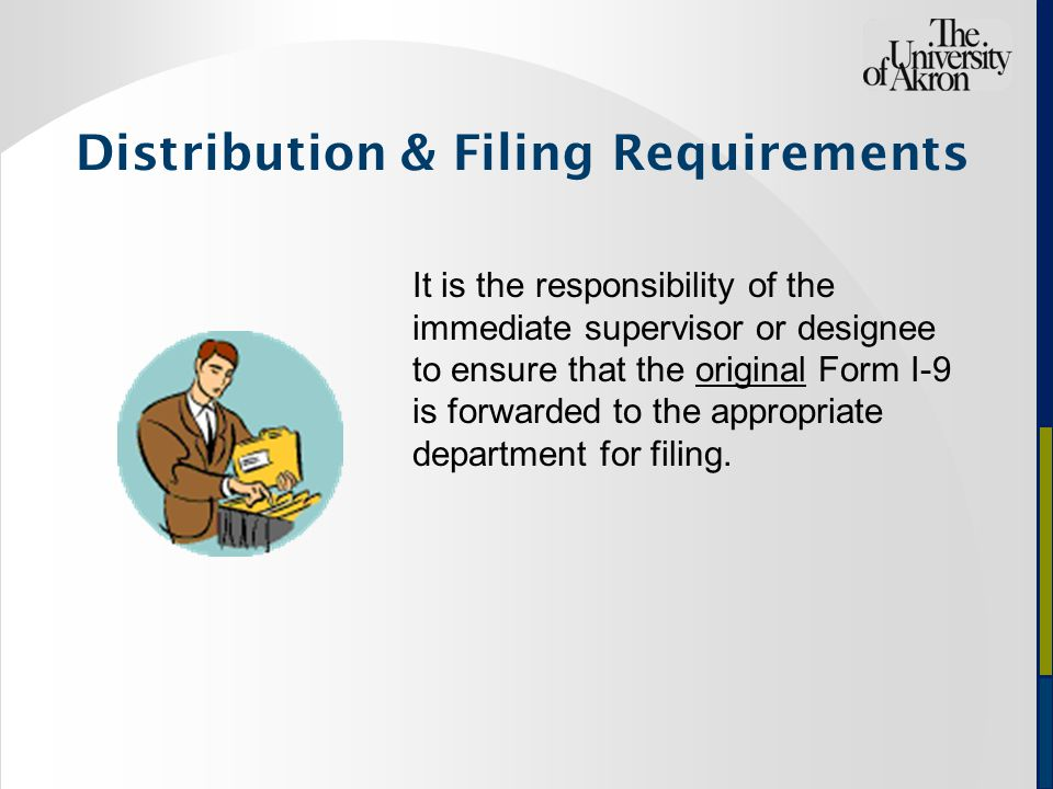 Distribution & Filing Requirements It is the responsibility of the immediate supervisor or designee to ensure that the original Form I-9 is forwarded to the appropriate department for filing.