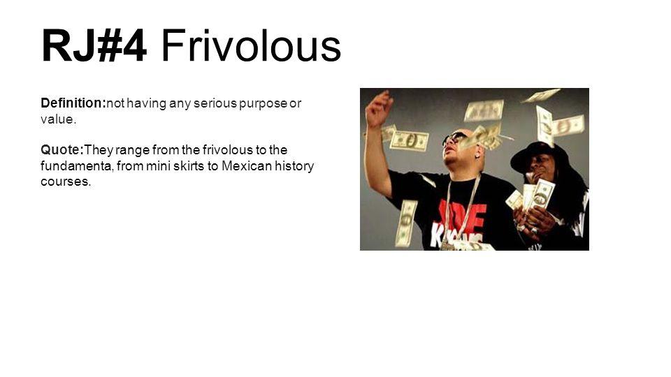 RJ#4 Frivolous Definition:not Having Any Serious Purpose Or Value.