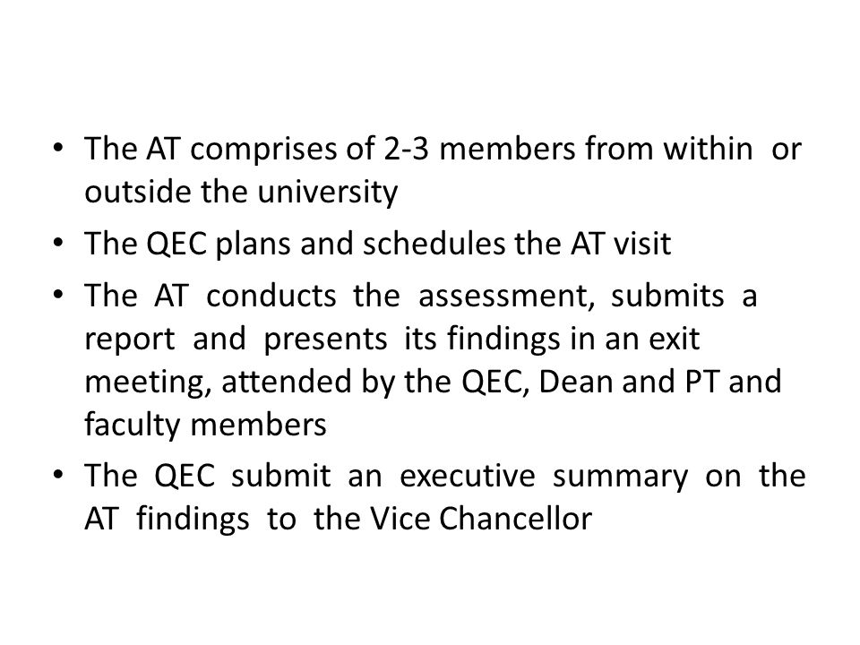 The AT comprises of 2-3 members from within or outside the university The QEC plans and schedules the AT visit The AT conducts the assessment, submits a report and presents its findings in an exit meeting, attended by the QEC, Dean and PT and faculty members The QEC submit an executive summary on the AT findings to the Vice Chancellor