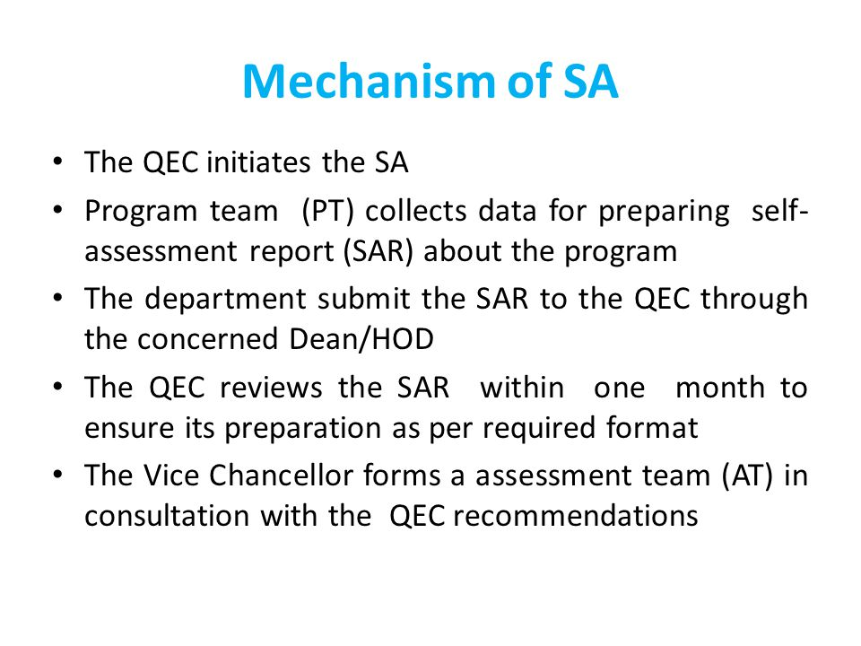 Mechanism of SA The QEC initiates the SA Program team (PT) collects data for preparing self- assessment report (SAR) about the program The department submit the SAR to the QEC through the concerned Dean/HOD The QEC reviews the SAR within one month to ensure its preparation as per required format The Vice Chancellor forms a assessment team (AT) in consultation with the QEC recommendations