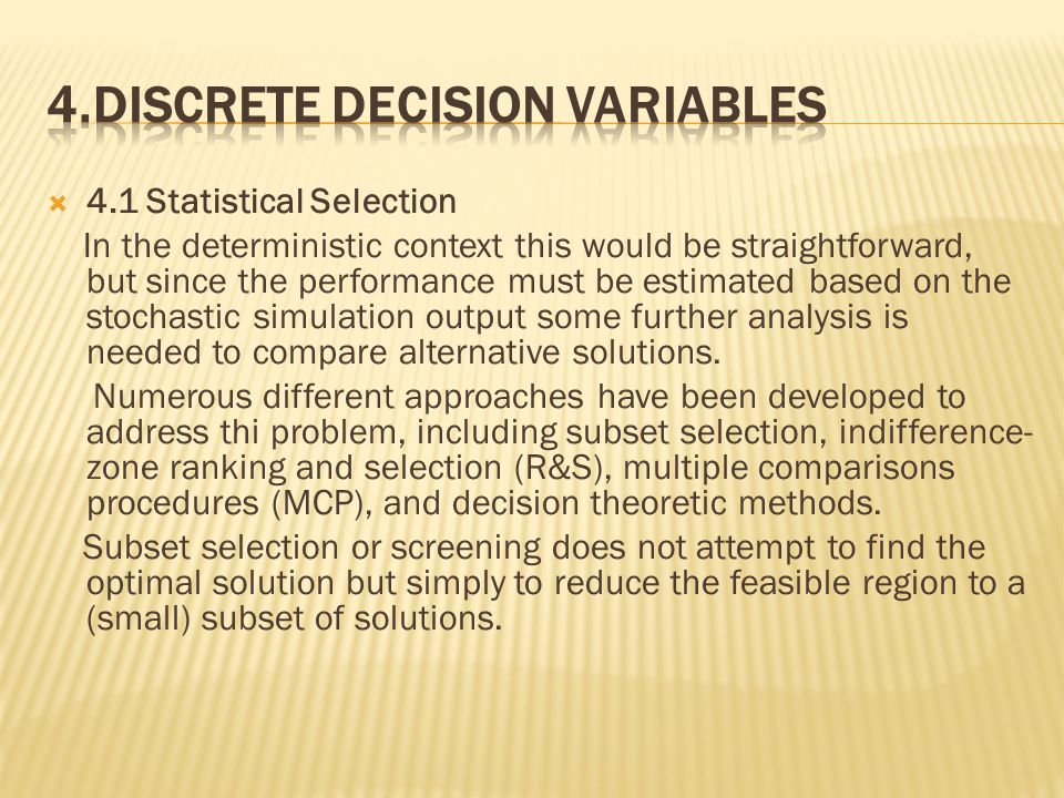  4.1 Statistical Selection In the deterministic context this would be straightforward, but since the performance must be estimated based on the stochastic simulation output some further analysis is needed to compare alternative solutions.