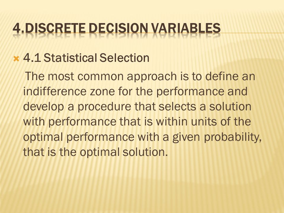  4.1 Statistical Selection The most common approach is to define an indifference zone for the performance and develop a procedure that selects a solution with performance that is within units of the optimal performance with a given probability, that is the optimal solution.