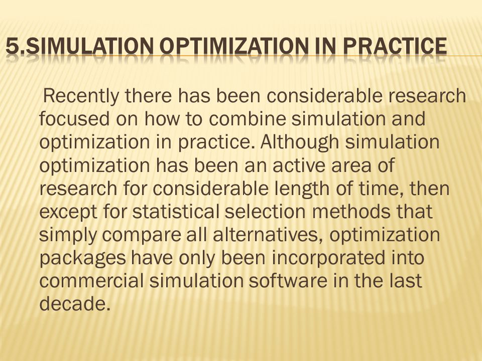 Recently there has been considerable research focused on how to combine simulation and optimization in practice.