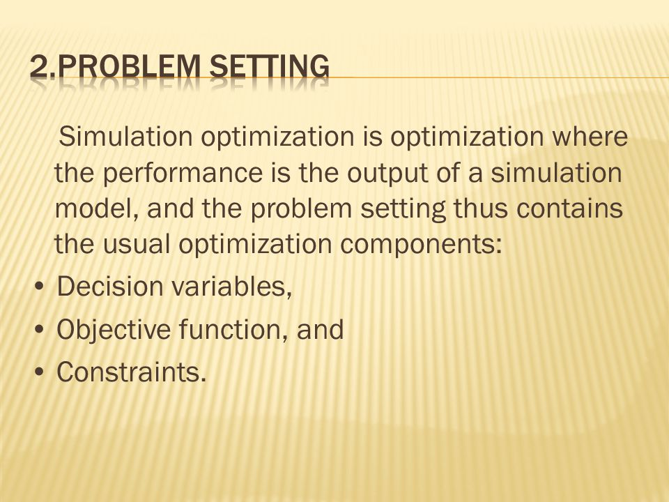 Simulation optimization is optimization where the performance is the output of a simulation model, and the problem setting thus contains the usual optimization components: Decision variables, Objective function, and Constraints.