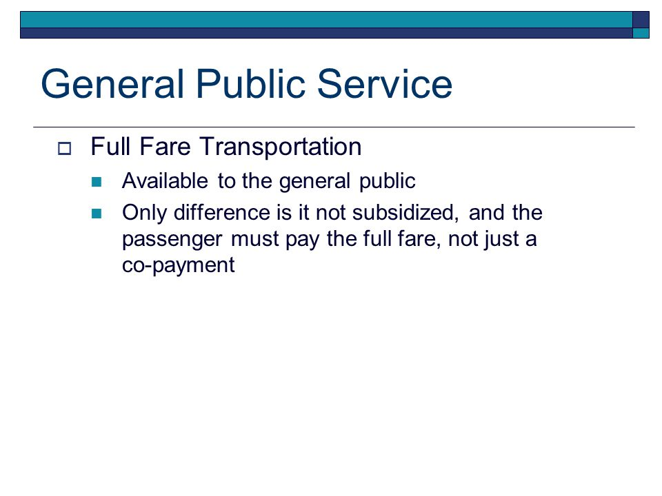 General Public Service  Full Fare Transportation Available to the general public Only difference is it not subsidized, and the passenger must pay the full fare, not just a co-payment