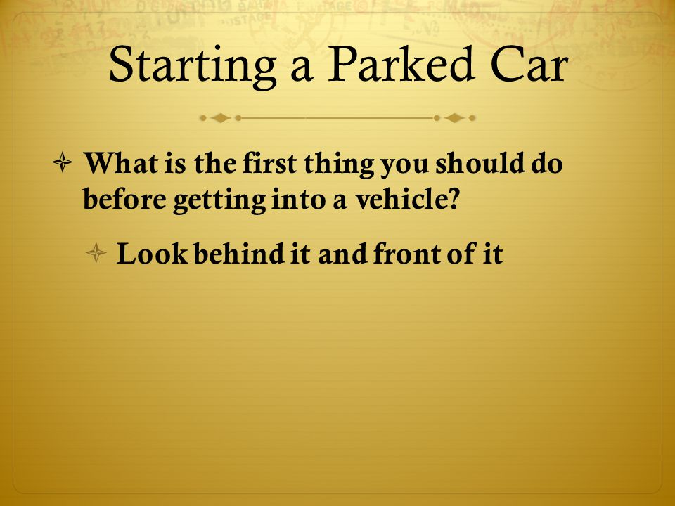 Starting a Parked Car  What is the first thing you should do before getting into a vehicle.
