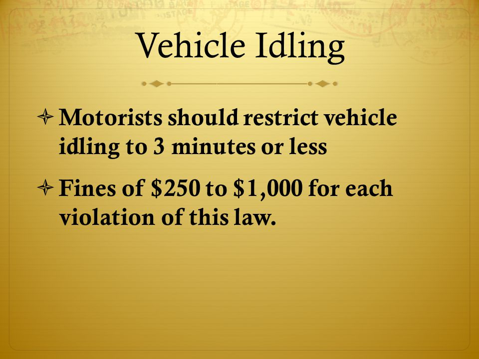Vehicle Idling  Motorists should restrict vehicle idling to 3 minutes or less  Fines of $250 to $1,000 for each violation of this law.