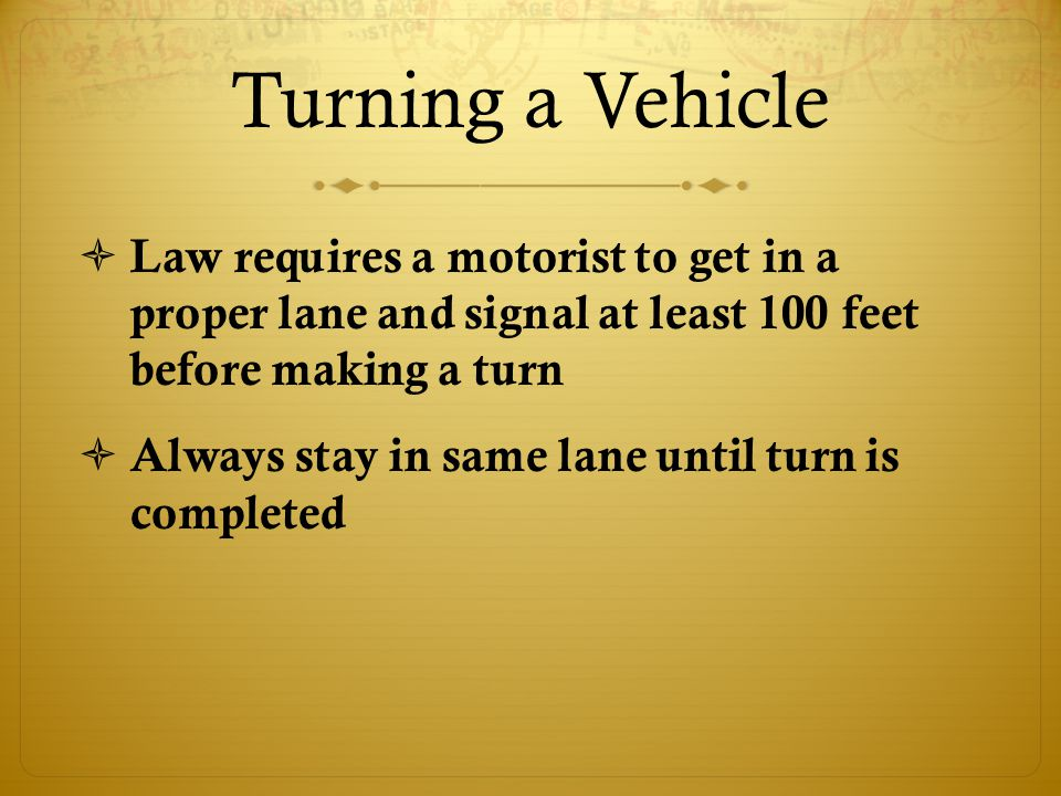 Turning a Vehicle  Law requires a motorist to get in a proper lane and signal at least 100 feet before making a turn  Always stay in same lane until turn is completed