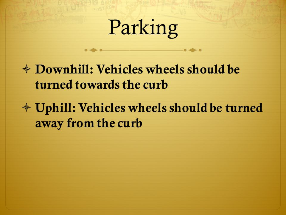 Parking  Downhill: Vehicles wheels should be turned towards the curb  Uphill: Vehicles wheels should be turned away from the curb