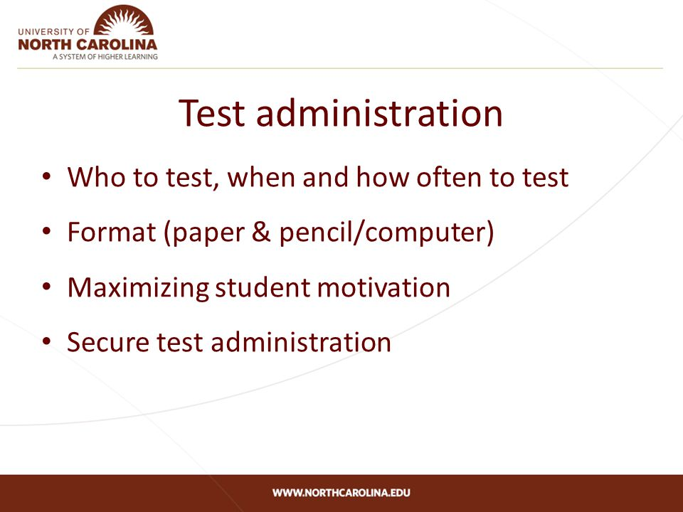 Test administration Who to test, when and how often to test Format (paper & pencil/computer) Maximizing student motivation Secure test administration