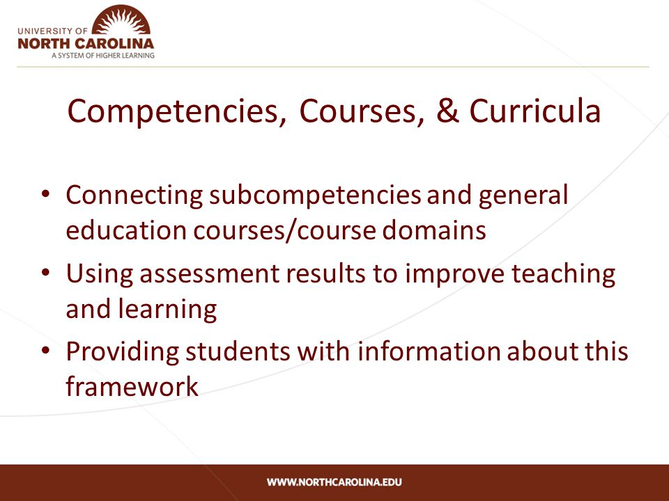 Competencies, Courses, & Curricula Connecting subcompetencies and general education courses/course domains Using assessment results to improve teaching and learning Providing students with information about this framework