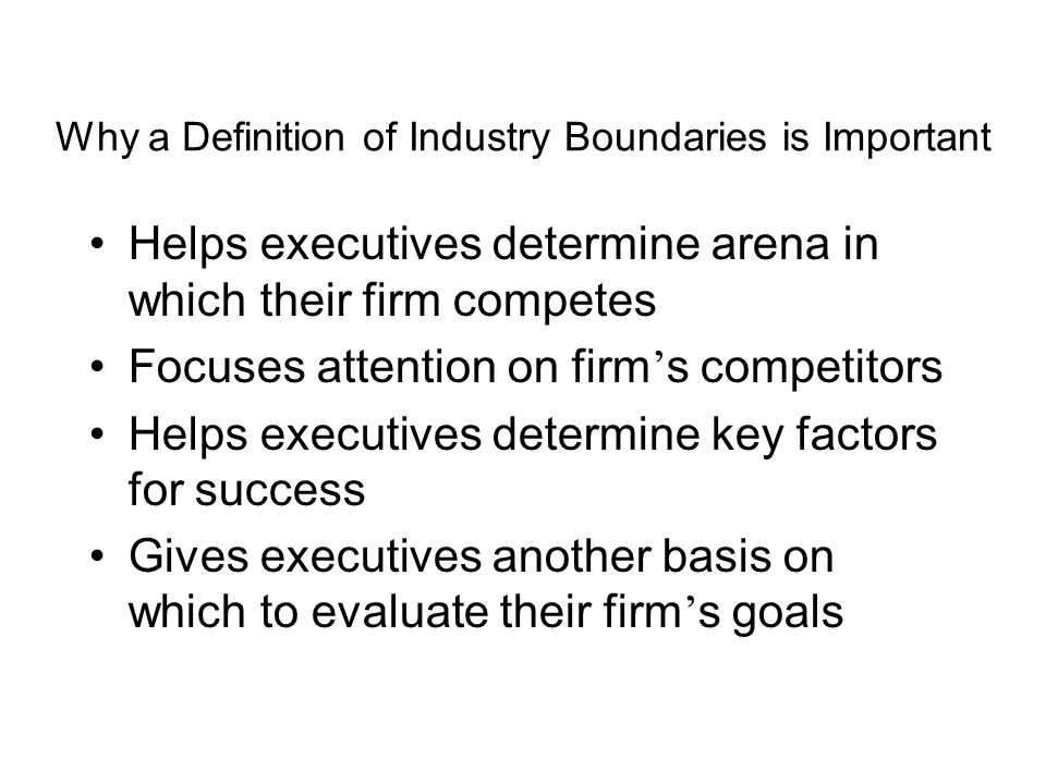 Why a Definition of Industry Boundaries is Important Helps executives determine arena in which their firm competes Focuses attention on firm ' s competitors Helps executives determine key factors for success Gives executives another basis on which to evaluate their firm ' s goals