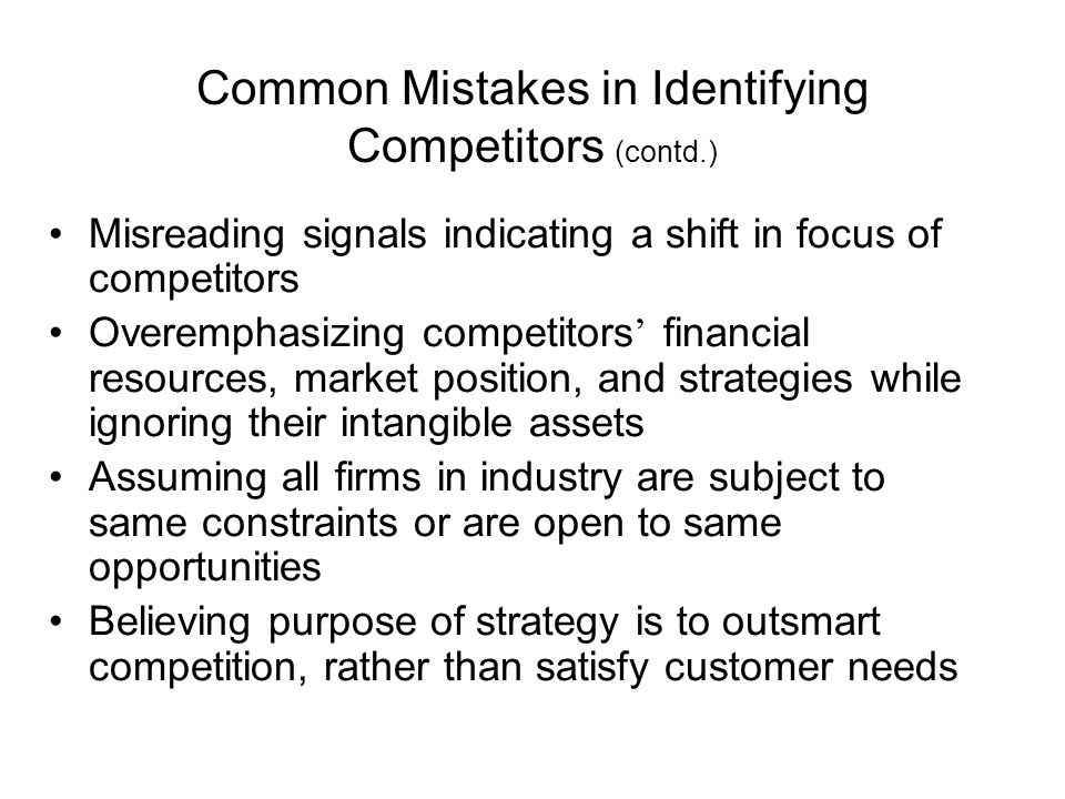 Common Mistakes in Identifying Competitors (contd.) Misreading signals indicating a shift in focus of competitors Overemphasizing competitors ' financial resources, market position, and strategies while ignoring their intangible assets Assuming all firms in industry are subject to same constraints or are open to same opportunities Believing purpose of strategy is to outsmart competition, rather than satisfy customer needs