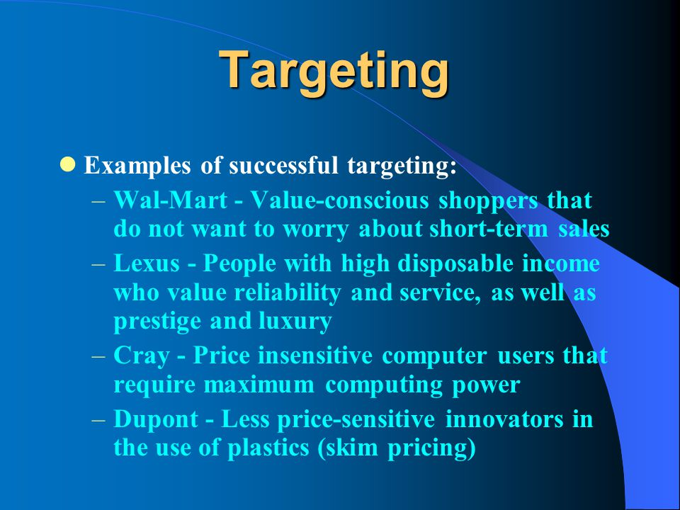 Targeting Examples of successful targeting: –Wal-Mart - Value-conscious shoppers that do not want to worry about short-term sales –Lexus - People with high disposable income who value reliability and service, as well as prestige and luxury –Cray - Price insensitive computer users that require maximum computing power –Dupont - Less price-sensitive innovators in the use of plastics (skim pricing)