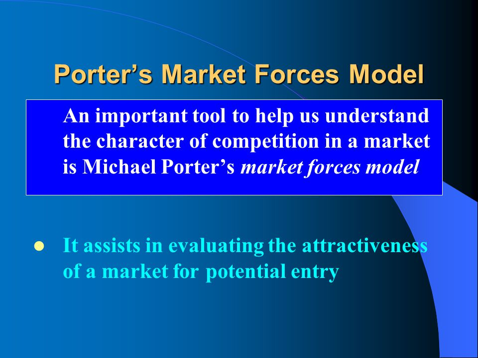 An important tool to help us understand the character of competition in a market is Michael Porter's market forces model It assists in evaluating the attractiveness of a market for potential entry
