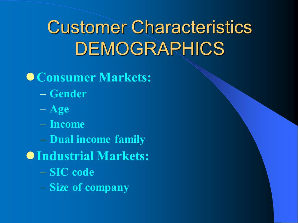 Customer Characteristics DEMOGRAPHICS Consumer Markets: –Gender –Age –Income –Dual income family Industrial Markets: –SIC code –Size of company