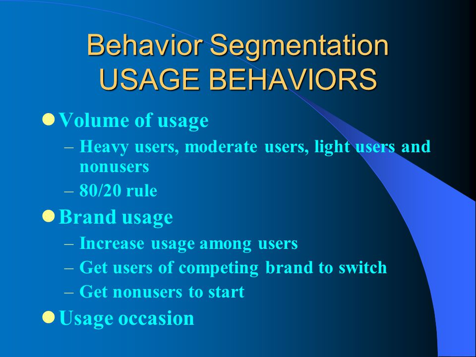 Behavior Segmentation USAGE BEHAVIORS Volume of usage –Heavy users, moderate users, light users and nonusers –80/20 rule Brand usage –Increase usage among users –Get users of competing brand to switch –Get nonusers to start Usage occasion