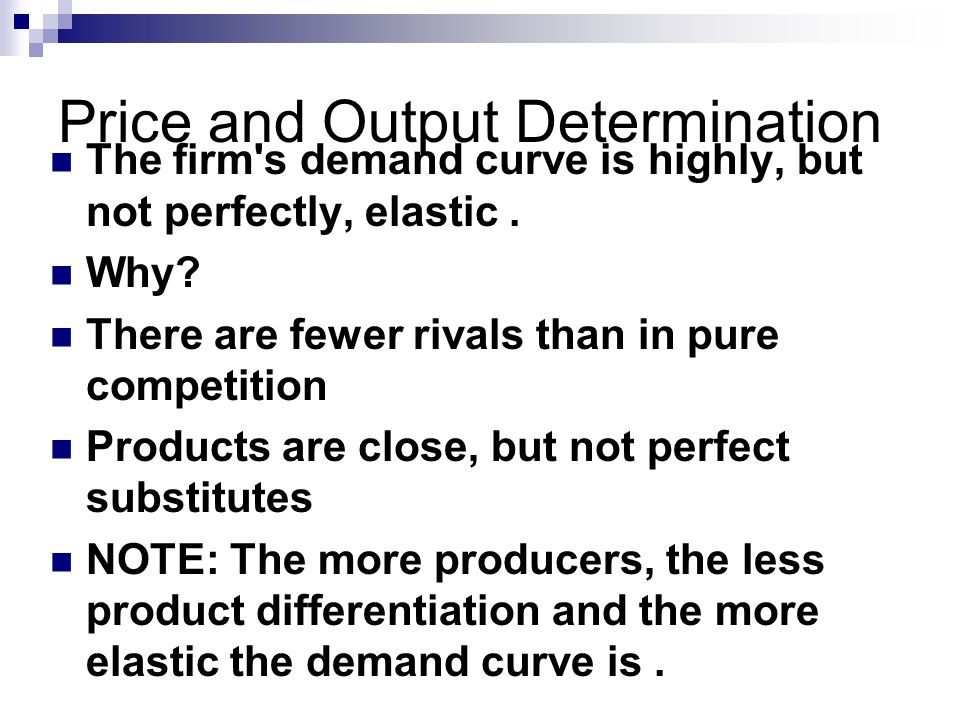 Price and Output Determination The firm s demand curve is highly, but not perfectly, elastic.