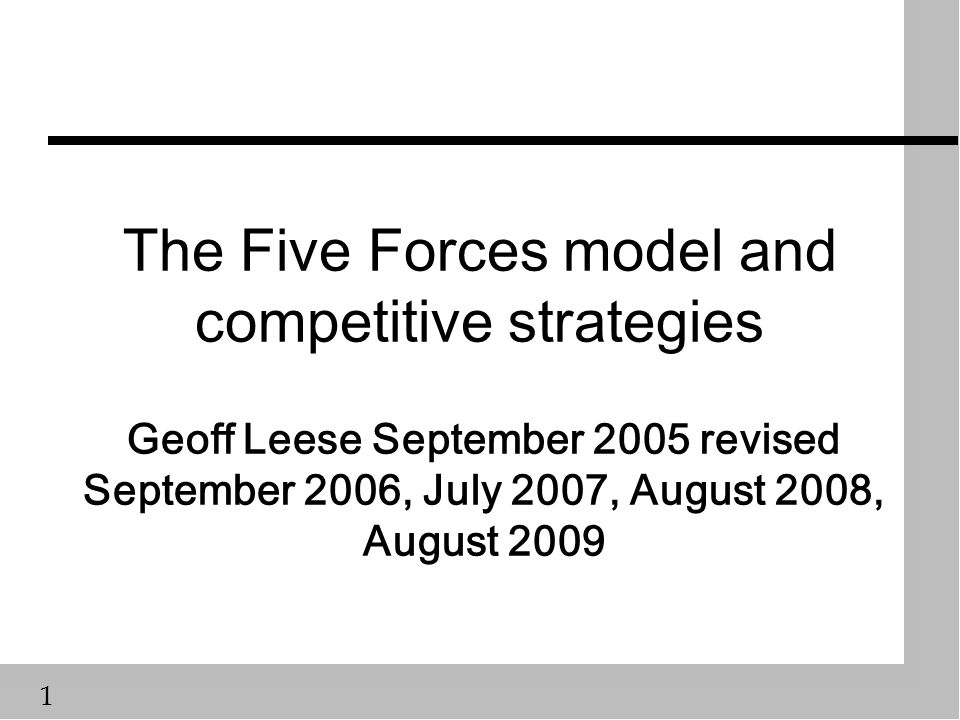 1 The Five Forces model and competitive strategies Geoff Leese September 2005 revised September 2006, July 2007, August 2008, August 2009